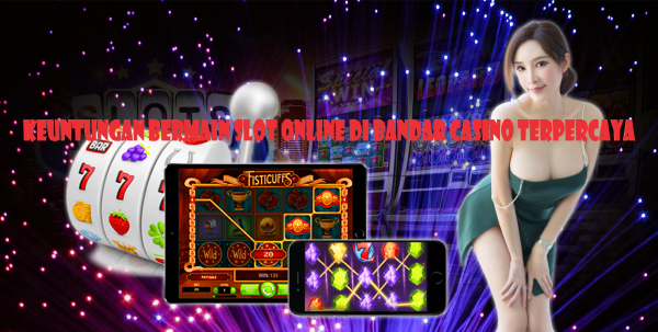 Keuntungan Bermain Slot Online Di Bandar Casino Terpercaya
